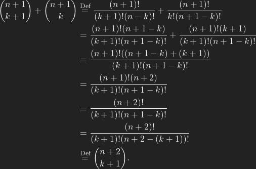 \begin{align*} \binom{n+1}{k+1}+\binom{n+1}{k}&\overset{\text{Def}}{=}\frac {(n+1)!}{(k+1)!(n-k)!}+\frac{(n+1)!}{k!(n+1-k)!}\\ &=\frac {(n+1)!(n+1-k)}{(k+1)!(n+1-k)!}+\frac{(n+1)!(k+1)}{(k+1)!(n+1-k)!}\\ &=\frac {(n+1)!((n+1-k)+(k+1))}{(k+1)!(n+1-k)!}\\ &=\frac {(n+1)!(n+2)}{(k+1)!(n+1-k)!}\\ &=\frac {(n+2)!}{(k+1)!(n+1-k)!}\\ &=\frac {(n+2)!}{(k+1)!(n+2-(k+1))!}\\ &\overset{\text{Def}}{=}\binom{n+2}{k+1}. \end{align*}